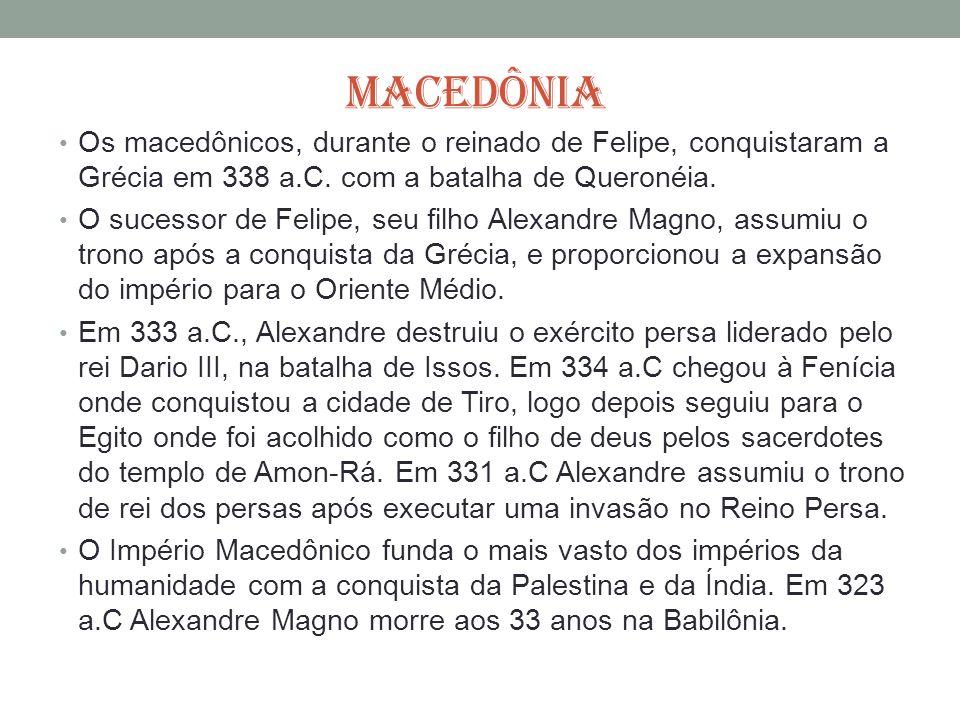 MACEDÔNIA Os macedônicos, durante o reinado de Felipe, conquistaram a Grécia em 338 a.C. com a batalha de Queronéia. O sucessor de Felipe, seu filho A