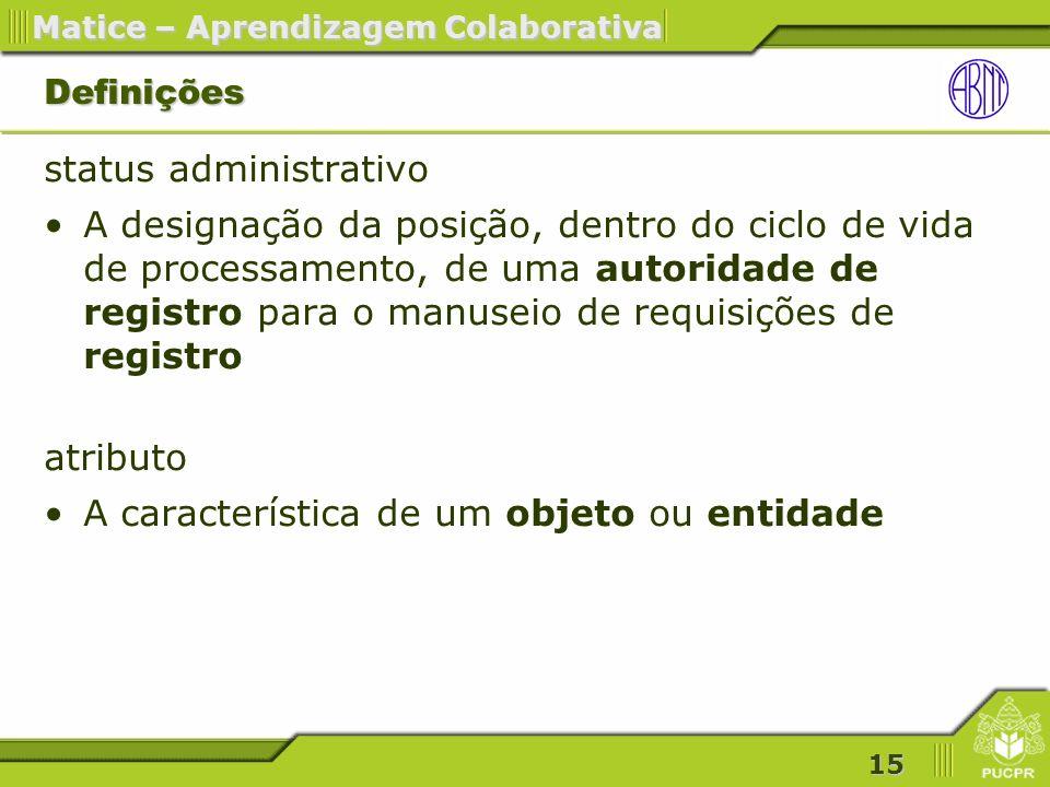 15 Matice – Aprendizagem Colaborativa Definições status administrativo A designação da posição, dentro do ciclo de vida de processamento, de uma autoridade de registro para o manuseio de requisições de registro atributo A característica de um objeto ou entidade