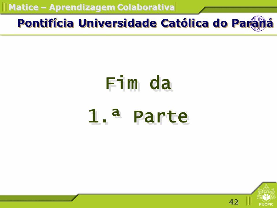 42 Matice – Aprendizagem Colaborativa Pontifícia Universidade Católica do Paraná Fim da 1.ª Parte Fim da 1.ª Parte
