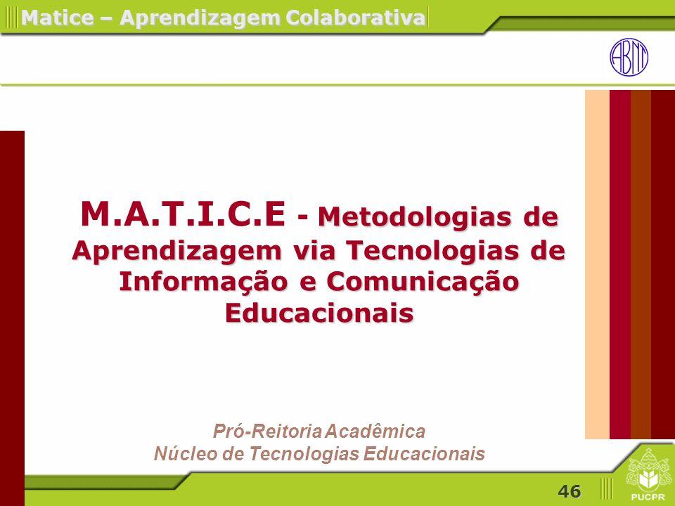 46 Metodologias de Aprendizagem via Tecnologias de Informação e Comunicação Educacionais M.A.T.I.C.E - Metodologias de Aprendizagem via Tecnologias de Informação e Comunicação Educacionais Pró-Reitoria Acadêmica Núcleo de Tecnologias Educacionais