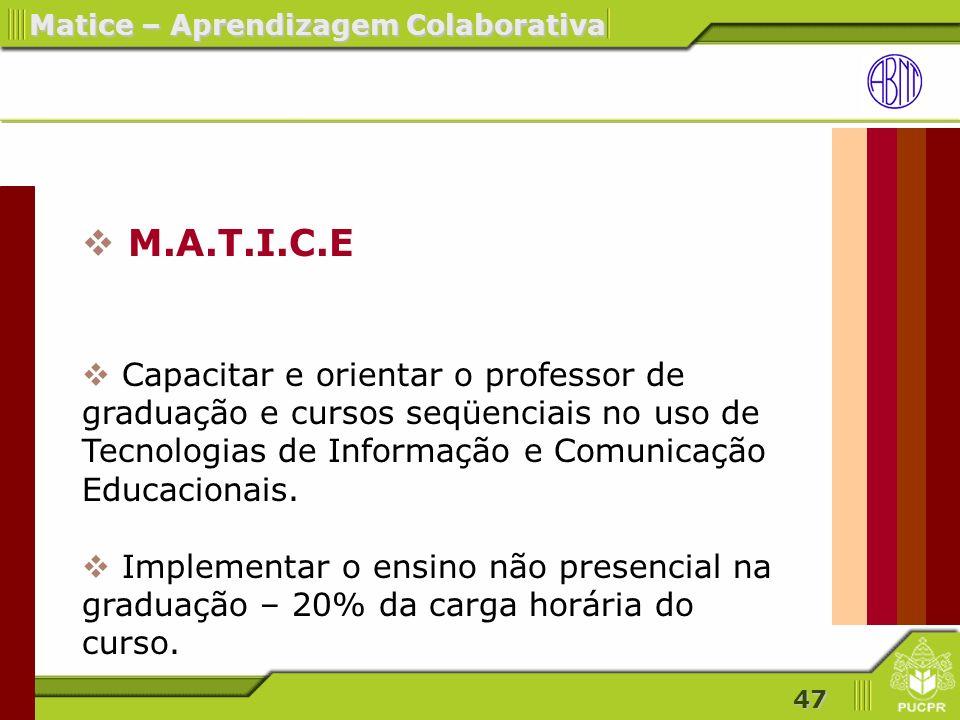 47 Matice – Aprendizagem Colaborativa M.A.T.I.C.E Capacitar e orientar o professor de graduação e cursos seqüenciais no uso de Tecnologias de Informação e Comunicação Educacionais.