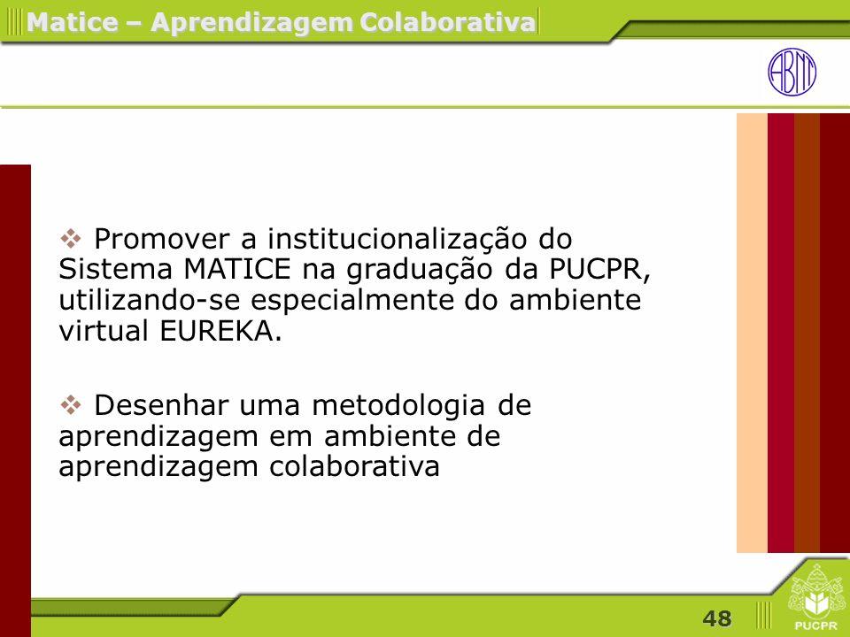 48 Matice – Aprendizagem Colaborativa Promover a institucionalização do Sistema MATICE na graduação da PUCPR, utilizando-se especialmente do ambiente virtual EUREKA.