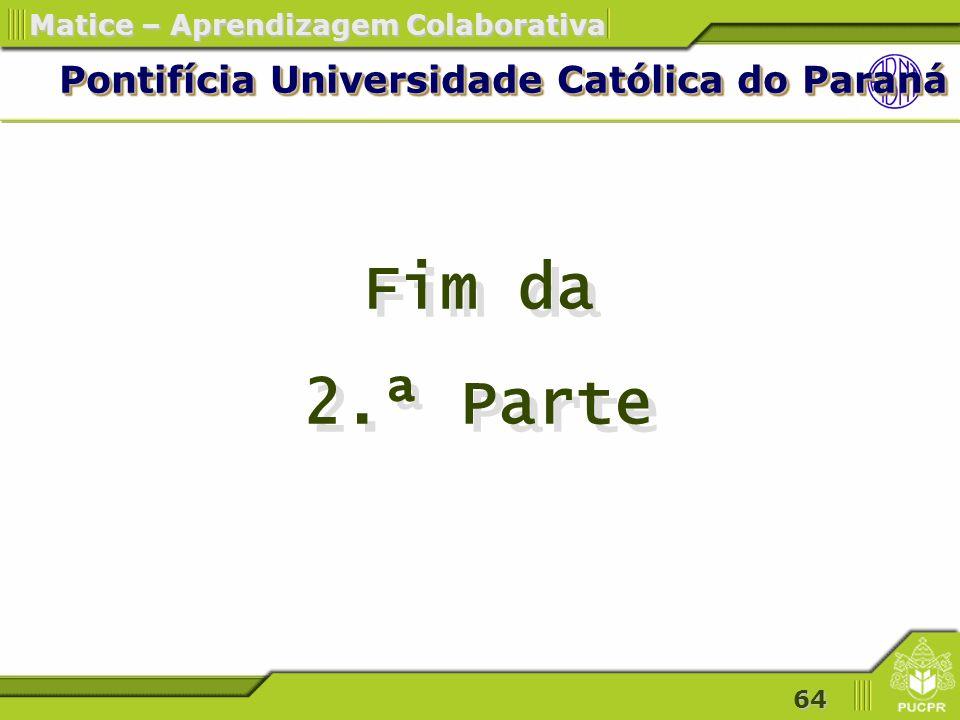 64 Matice – Aprendizagem Colaborativa Pontifícia Universidade Católica do Paraná Fim da 2.ª Parte Fim da 2.ª Parte
