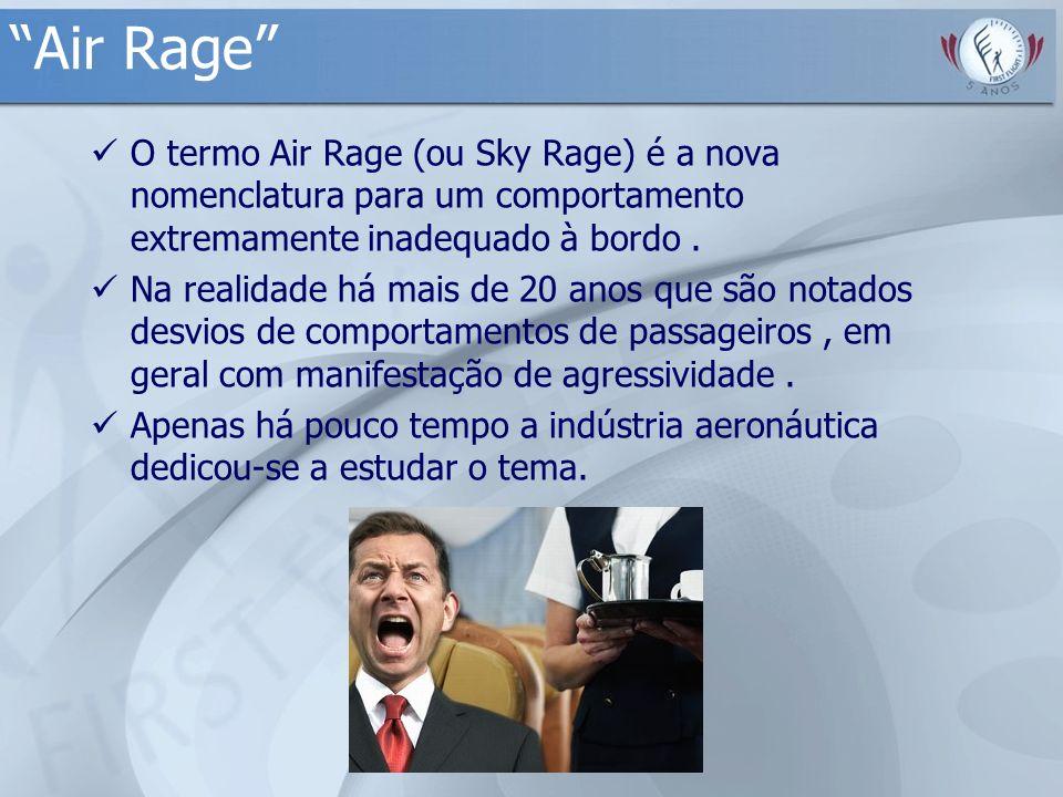 Air Rage O termo Air Rage (ou Sky Rage) é a nova nomenclatura para um comportamento extremamente inadequado à bordo. Na realidade há mais de 20 anos q