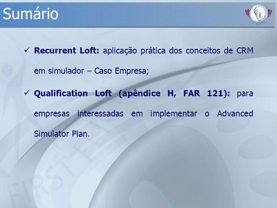 Sumário Recurrent Loft: aplicação prática dos conceitos de CRM em simulador – Caso Empresa; Qualification Loft (apêndice H, FAR 121): para empresas in