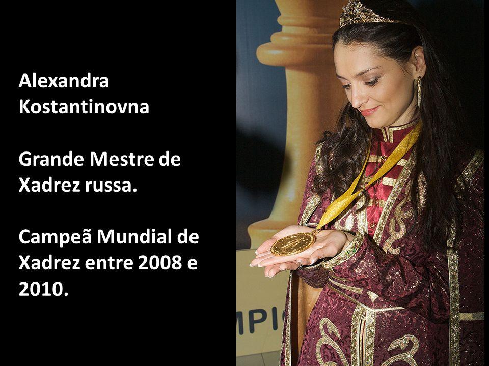 Alexandra Kostantinovna Grande Mestre de Xadrez russa. Campeã Mundial de Xadrez entre 2008 e 2010.