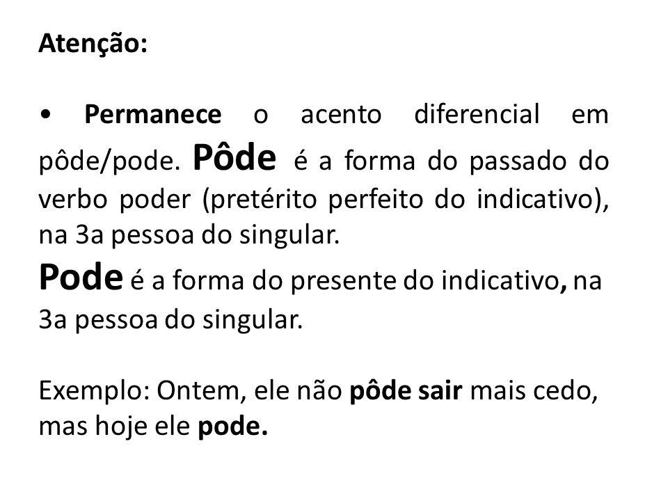 Atenção: Permanece o acento diferencial em pôde/pode. Pôde é a forma do passado do verbo poder (pretérito perfeito do indicativo), na 3a pessoa do sin