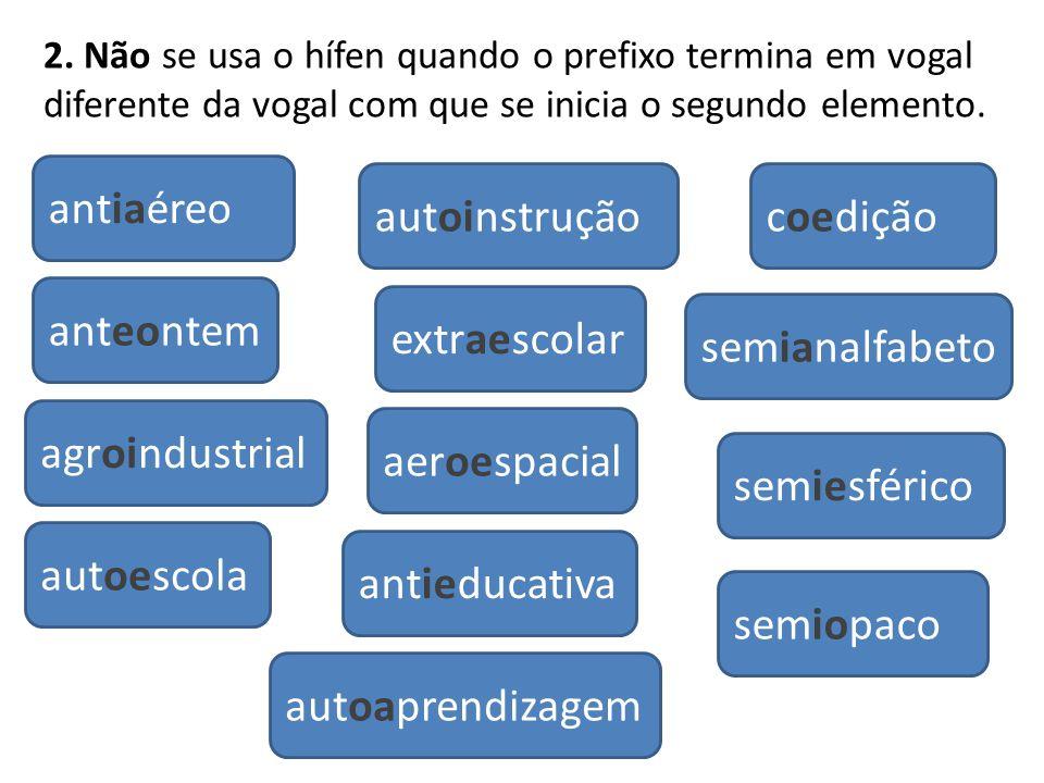 2. Não se usa o hífen quando o prefixo termina em vogal diferente da vogal com que se inicia o segundo elemento. aeroespacial antieducativa agroindust