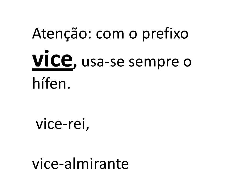 Atenção: com o prefixo vice, usa-se sempre o hífen. vice-rei, vice-almirante