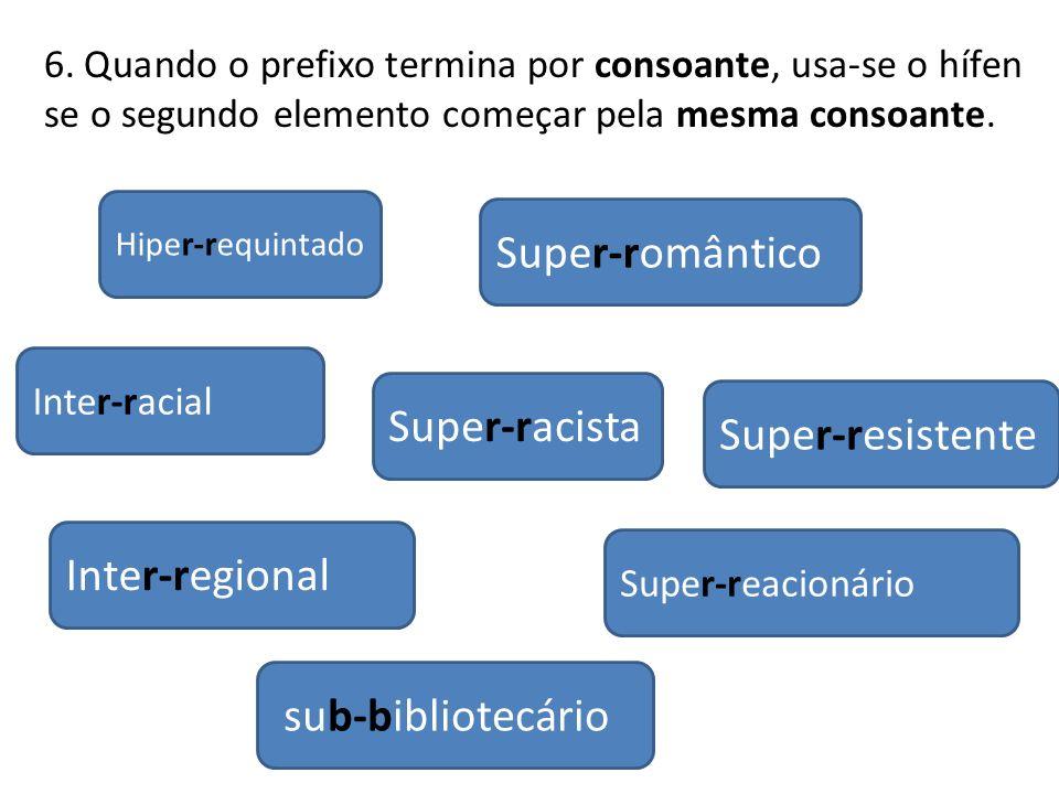 Inter-regional Inter-racial Hiper-requintado Super-racista sub-bibliotecário Super-romântico Super-resistente Super-reacionário 6. Quando o prefixo te