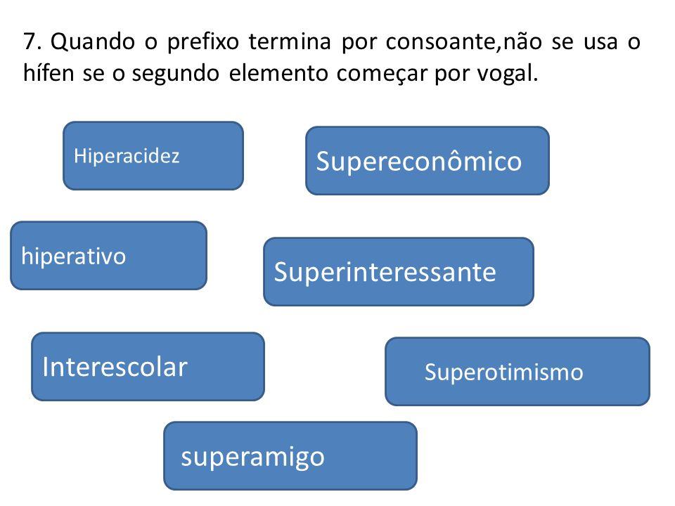 Interescolar hiperativo Hiperacidez superamigo Supereconômico Superinteressante Superotimismo 7. Quando o prefixo termina por consoante,não se usa o h