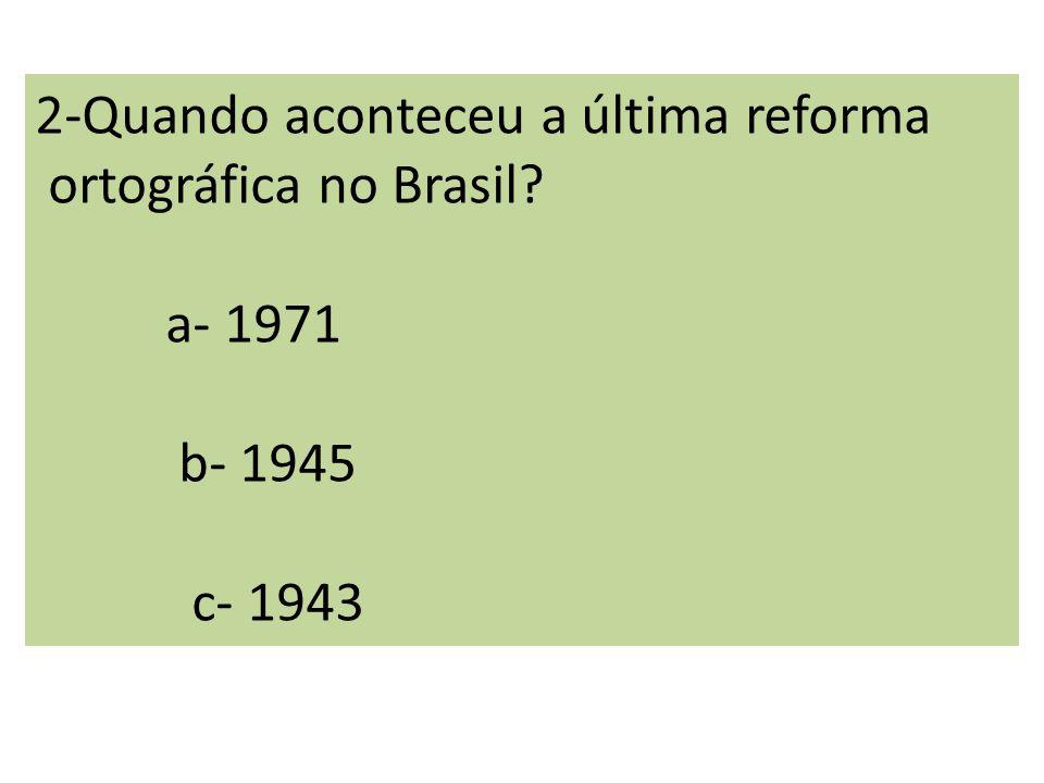 2-Quando aconteceu a última reforma ortográfica no Brasil? a- 1971 b- 1945 c- 1943
