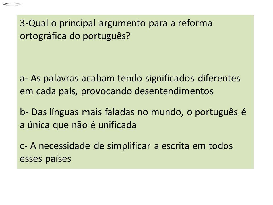 3-Qual o principal argumento para a reforma ortográfica do português? a- As palavras acabam tendo significados diferentes em cada país, provocando des