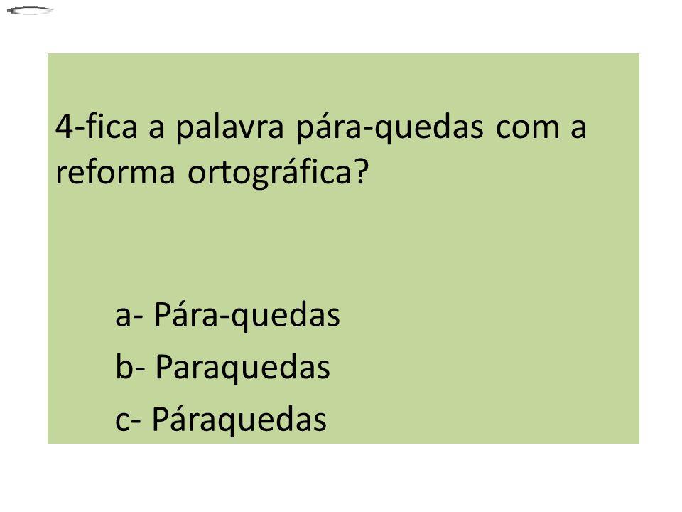 4-fica a palavra pára-quedas com a reforma ortográfica? a- Pára-quedas b- Paraquedas c- Páraquedas