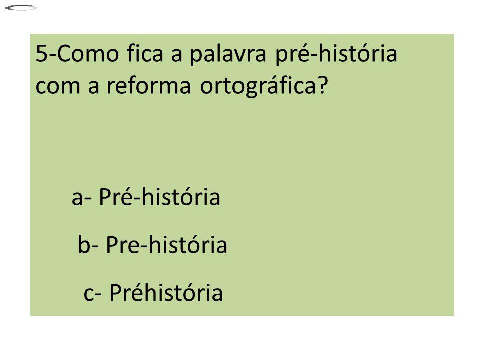5-Como fica a palavra pré-história com a reforma ortográfica? a- Pré-história b- Pre-história c- Préhistória