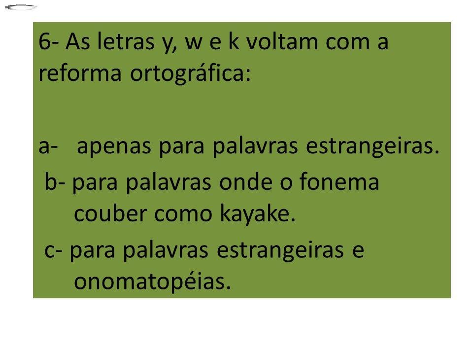 6- As letras y, w e k voltam com a reforma ortográfica: a- apenas para palavras estrangeiras. b- para palavras onde o fonema couber como kayake. c- pa