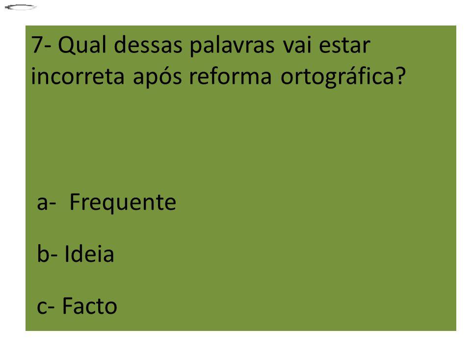 7- Qual dessas palavras vai estar incorreta após reforma ortográfica? a- Frequente b- Ideia c- Facto