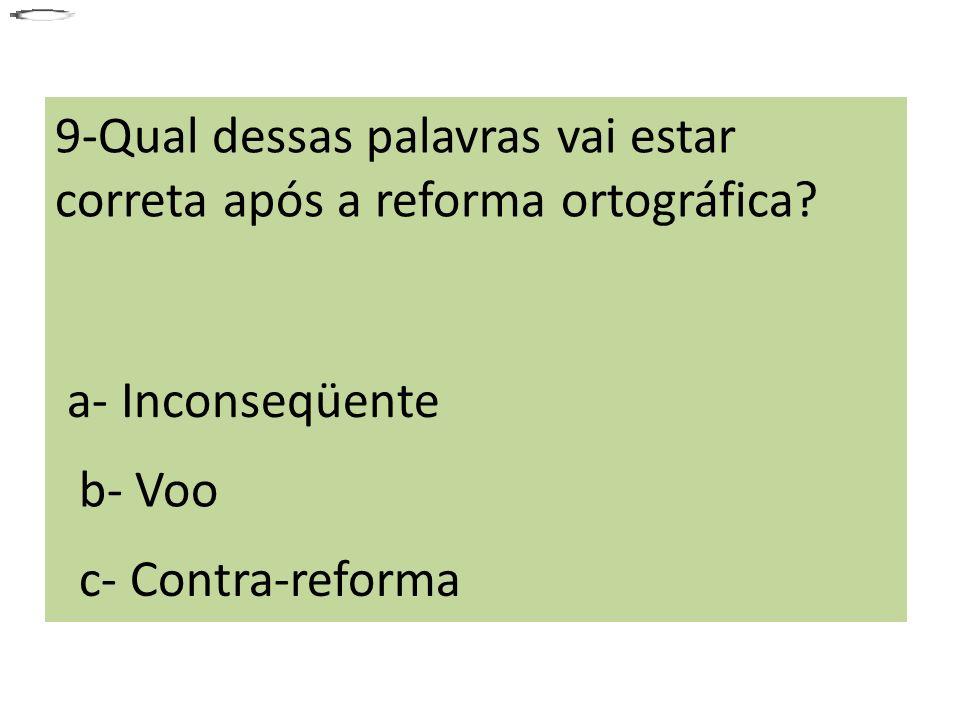 9-Qual dessas palavras vai estar correta após a reforma ortográfica? a- Inconseqüente b- Voo c- Contra-reforma