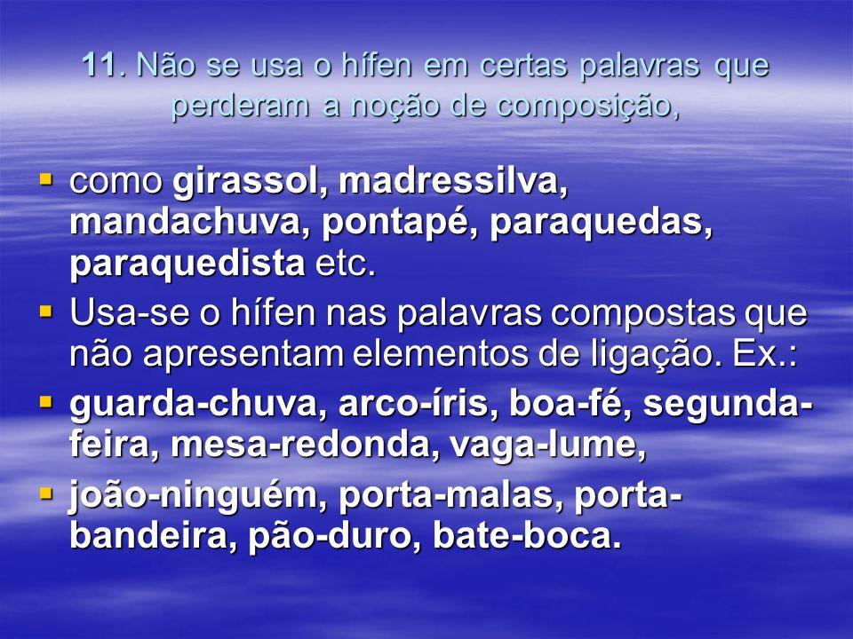 11. Não se usa o hífen em certas palavras que perderam a noção de composição, como girassol, madressilva, mandachuva, pontapé, paraquedas, paraquedist