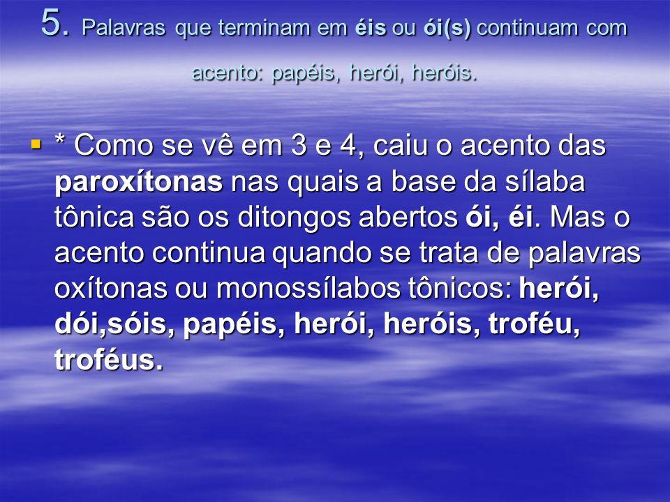 5.Palavras que terminam em éis ou ói(s) continuam com acento: papéis, herói, heróis.