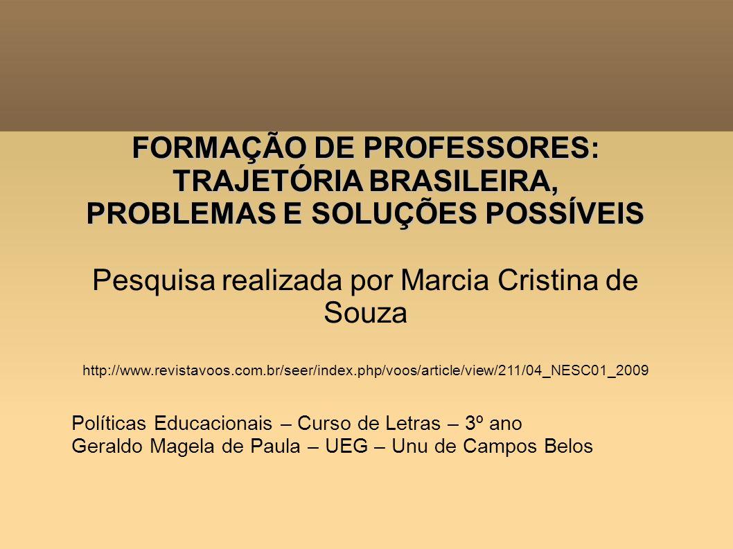 FORMAÇÃO DE PROFESSORES: TRAJETÓRIA BRASILEIRA, PROBLEMAS E SOLUÇÕES POSSÍVEIS Pesquisa realizada por Marcia Cristina de Souza http://www.revistavoos.