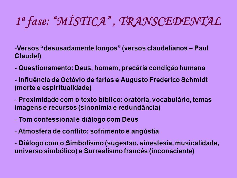 1ª fase: MÍSTICA, TRANSCEDENTAL -Versos desusadamente longos (versos claudelianos – Paul Claudel) - Questionamento: Deus, homem, precária condição hum