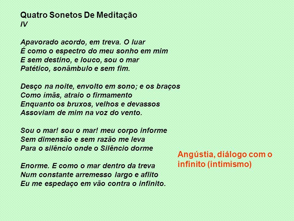 Quatro Sonetos De Meditação IV Apavorado acordo, em treva. O luar É como o espectro do meu sonho em mim E sem destino, e louco, sou o mar Patético, so