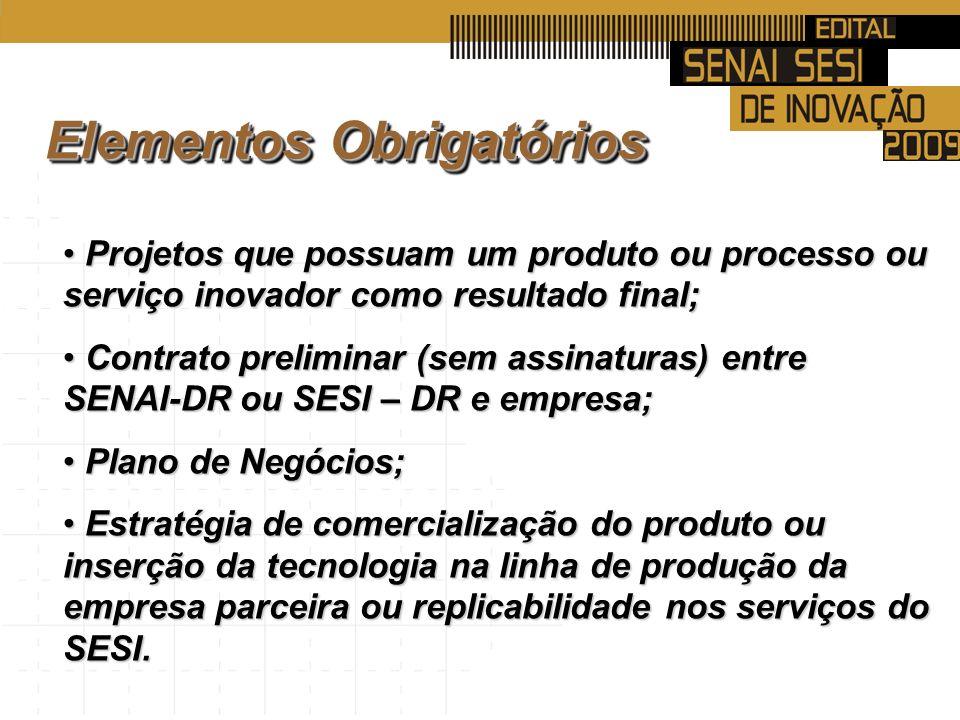 Projetos que possuam um produto ou processo ou serviço inovador como resultado final; Projetos que possuam um produto ou processo ou serviço inovador como resultado final; Contrato preliminar (sem assinaturas) entre SENAI-DR ou SESI – DR e empresa; Contrato preliminar (sem assinaturas) entre SENAI-DR ou SESI – DR e empresa; Plano de Negócios; Plano de Negócios; Estratégia de comercialização do produto ou inserção da tecnologia na linha de produção da empresa parceira ou replicabilidade nos serviços do SESI.
