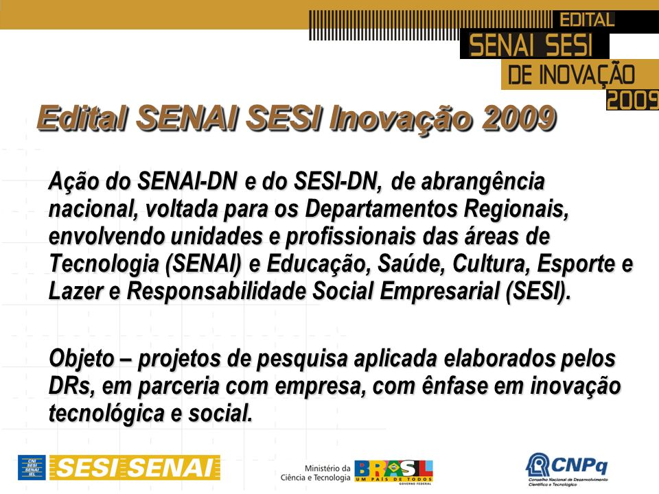 Edital SENAI SESI Inovação 2009 Ação do SENAI-DN e do SESI-DN, de abrangência nacional, voltada para os Departamentos Regionais, envolvendo unidades e profissionais das áreas de Tecnologia (SENAI) e Educação, Saúde, Cultura, Esporte e Lazer e Responsabilidade Social Empresarial (SESI).