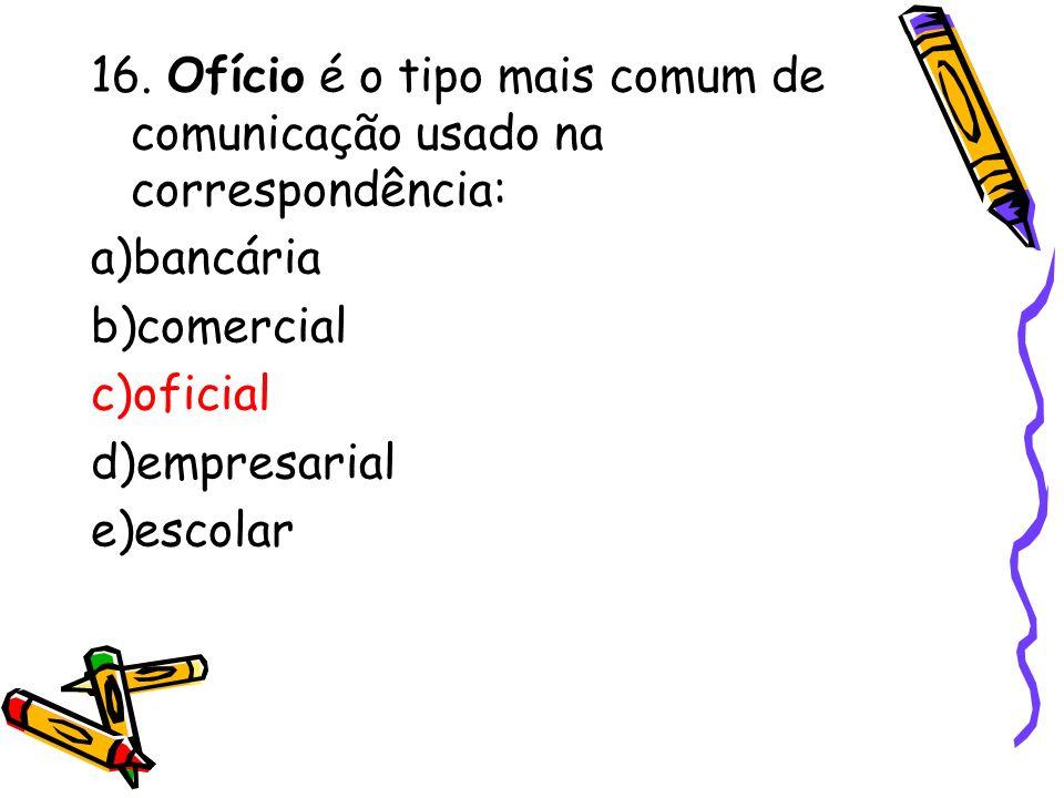 16. Ofício é o tipo mais comum de comunicação usado na correspondência: a)bancária b)comercial c)oficial d)empresarial e)escolar