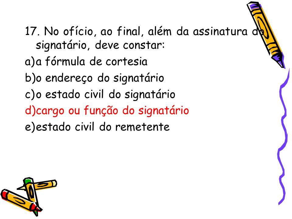 17. No ofício, ao final, além da assinatura do signatário, deve constar: a)a fórmula de cortesia b)o endereço do signatário c)o estado civil do signat