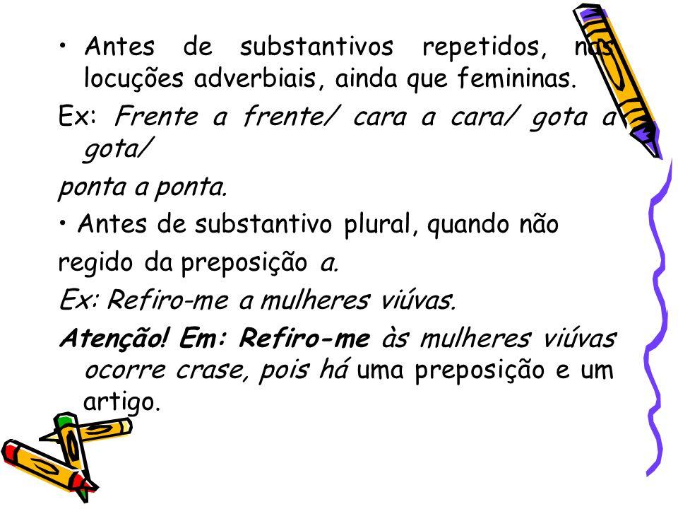 Antes de substantivos repetidos, nas locuções adverbiais, ainda que femininas. Ex: Frente a frente/ cara a cara/ gota a gota/ ponta a ponta. Antes de