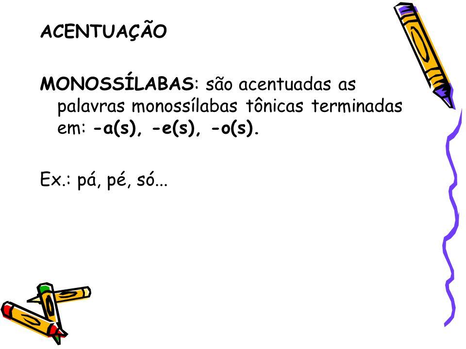 ACENTUAÇÃO MONOSSÍLABAS: são acentuadas as palavras monossílabas tônicas terminadas em: -a(s), -e(s), -o(s). Ex.: pá, pé, só...