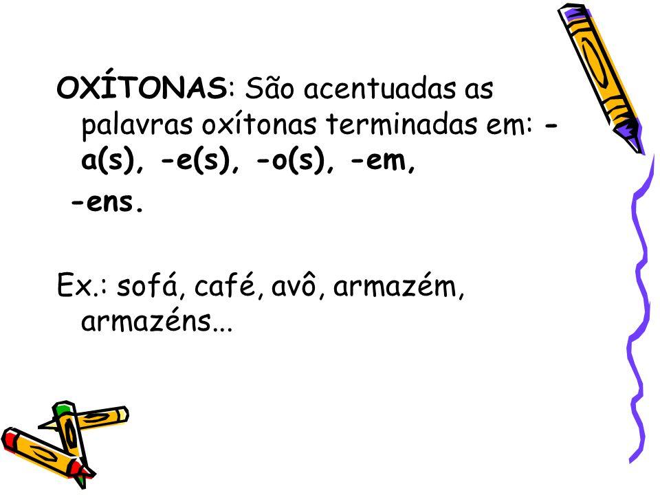 OXÍTONAS: São acentuadas as palavras oxítonas terminadas em: - a(s), -e(s), -o(s), -em, -ens. Ex.: sofá, café, avô, armazém, armazéns...