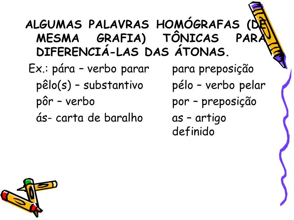 ALGUMAS PALAVRAS HOMÓGRAFAS (DE MESMA GRAFIA) TÔNICAS PARA DIFERENCIÁ-LAS DAS ÁTONAS. Ex.: pára – verbo pararpara preposição pêlo(s) – substantivopélo