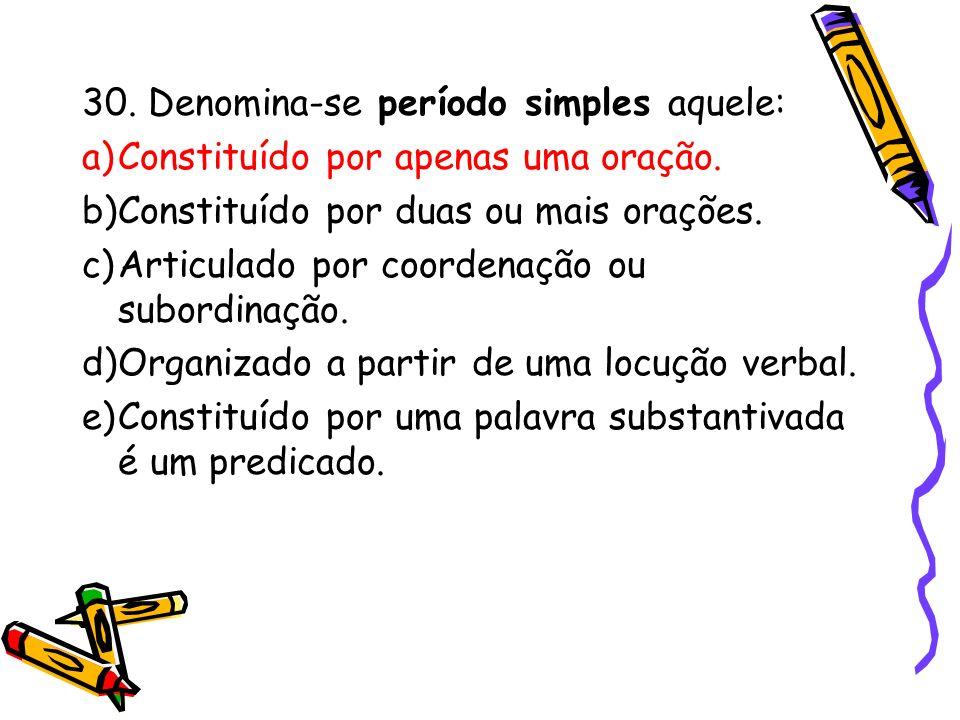 30. Denomina-se período simples aquele: a)Constituído por apenas uma oração. b)Constituído por duas ou mais orações. c)Articulado por coordenação ou s