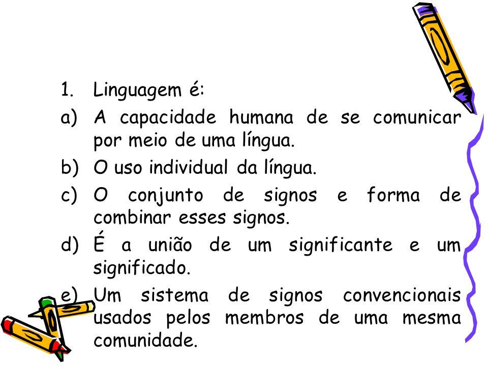 1.Linguagem é: a)A capacidade humana de se comunicar por meio de uma língua. b)O uso individual da língua. c)O conjunto de signos e forma de combinar