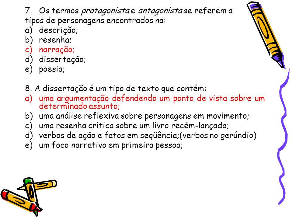 7.Os termos protagonista e antagonista se referem a tipos de personagens encontrados na: a)descrição; b)resenha; c)narração; d)dissertação; e)poesia; 8.
