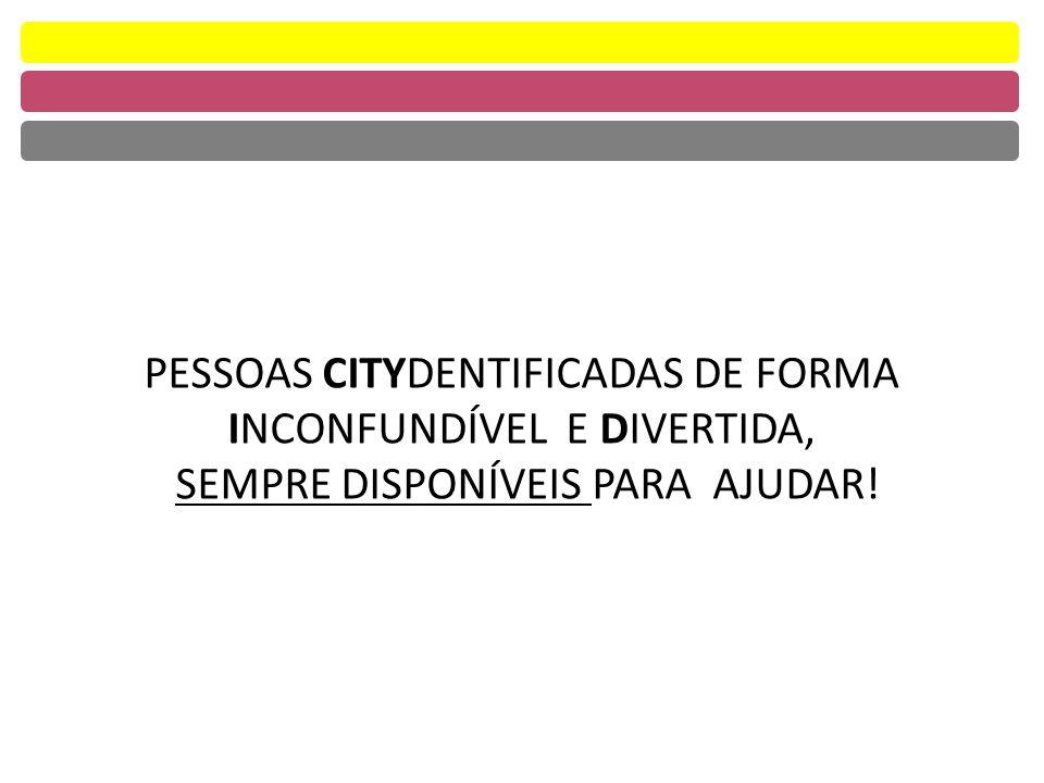 PESSOAS CITYDENTIFICADAS DE FORMA INCONFUNDÍVEL E DIVERTIDA, SEMPRE DISPONÍVEIS PARA AJUDAR!