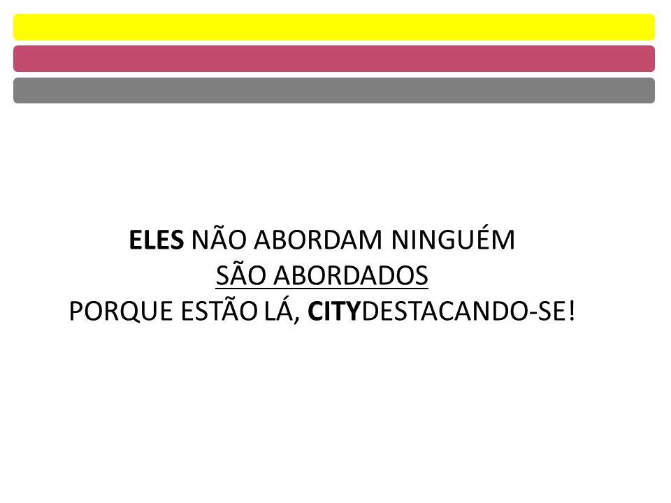 ELES NÃO ABORDAM NINGUÉM SÃO ABORDADOS PORQUE ESTÃO LÁ, CITYDESTACANDO-SE!