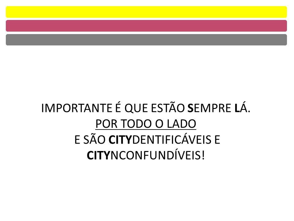 IMPORTANTE É QUE ESTÃO SEMPRE LÁ. POR TODO O LADO E SÃO CITYDENTIFICÁVEIS E CITYNCONFUNDÍVEIS!
