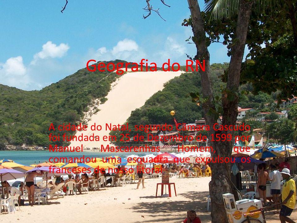 Geografia do RN A cidade do Natal, segundo Cãmara Cascudo foi fundada em 25 de Dezembro de 1599 por Manuel Mascarenhas Homem, que comandou uma esquadra que expulsou os franceses de nosso litoral