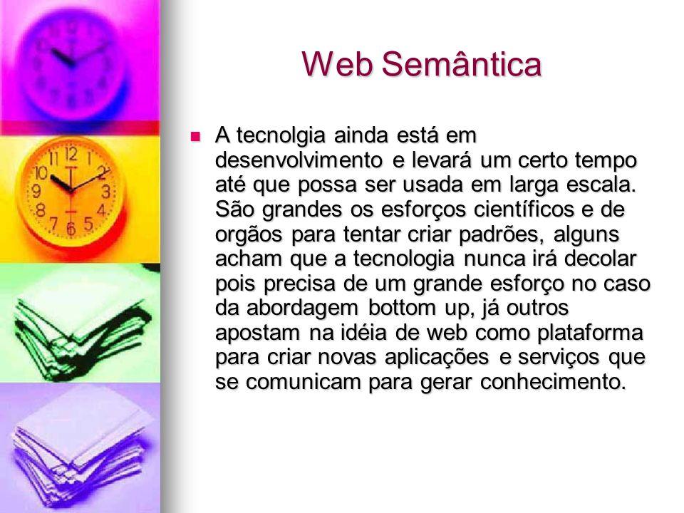 Web Semântica A tecnolgia ainda está em desenvolvimento e levará um certo tempo até que possa ser usada em larga escala.