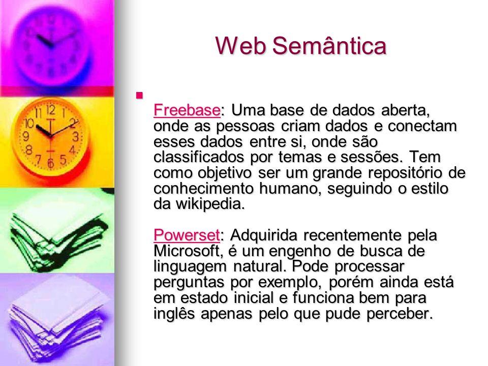 Web Semântica Freebase: Uma base de dados aberta, onde as pessoas criam dados e conectam esses dados entre si, onde são classificados por temas e sessões.