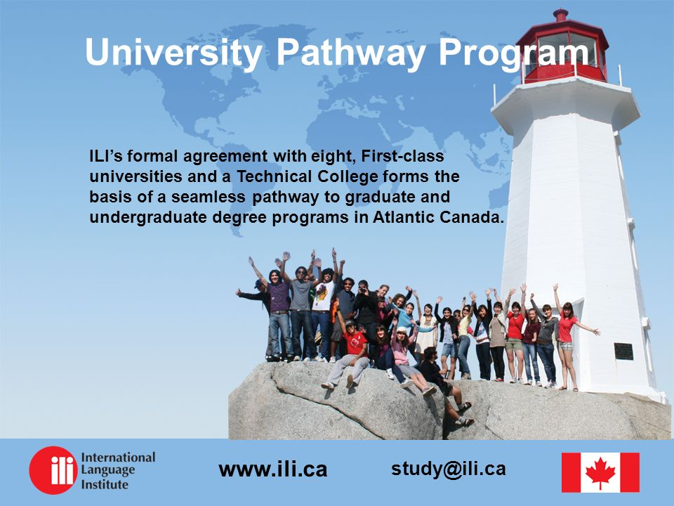 study@ili.ca www.ili.ca University Pathway Program ILIs formal agreement with eight, First-class universities and a Technical College forms the basis of a seamless pathway to graduate and undergraduate degree programs in Atlantic Canada.