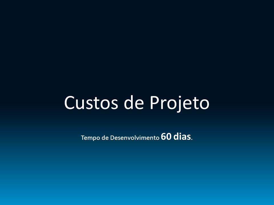 Custos de Projeto Tempo de Desenvolvimento 60 dias.