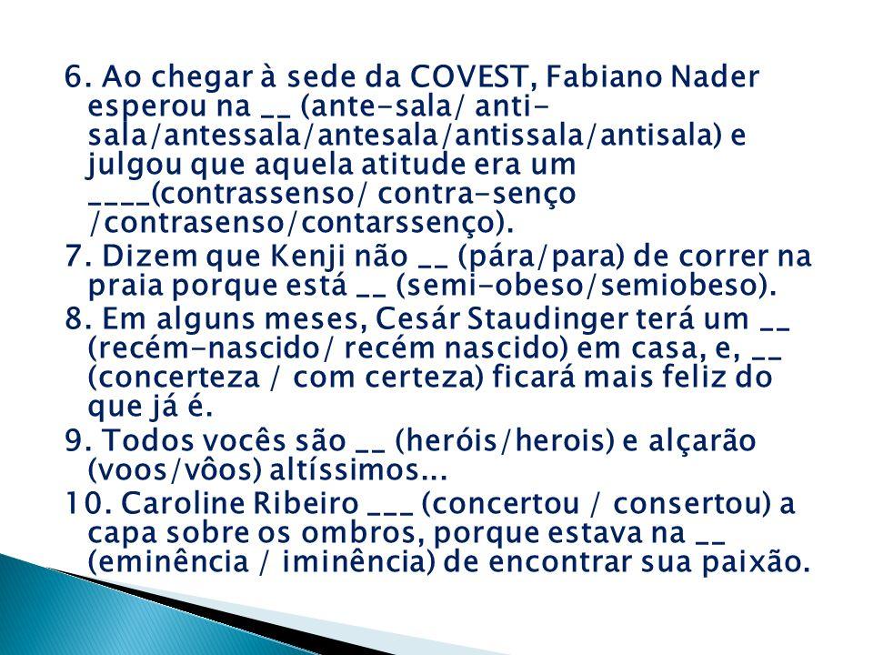 6. Ao chegar à sede da COVEST, Fabiano Nader esperou na __ (ante-sala/ anti- sala/antessala/antesala/antissala/antisala) e julgou que aquela atitude e