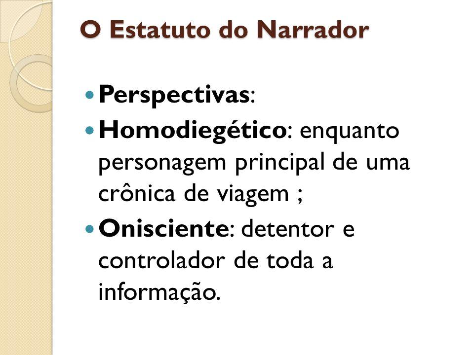 O Estatuto do Narrador Perspectivas: Homodiegético: enquanto personagem principal de uma crônica de viagem ; Onisciente: detentor e controlador de tod