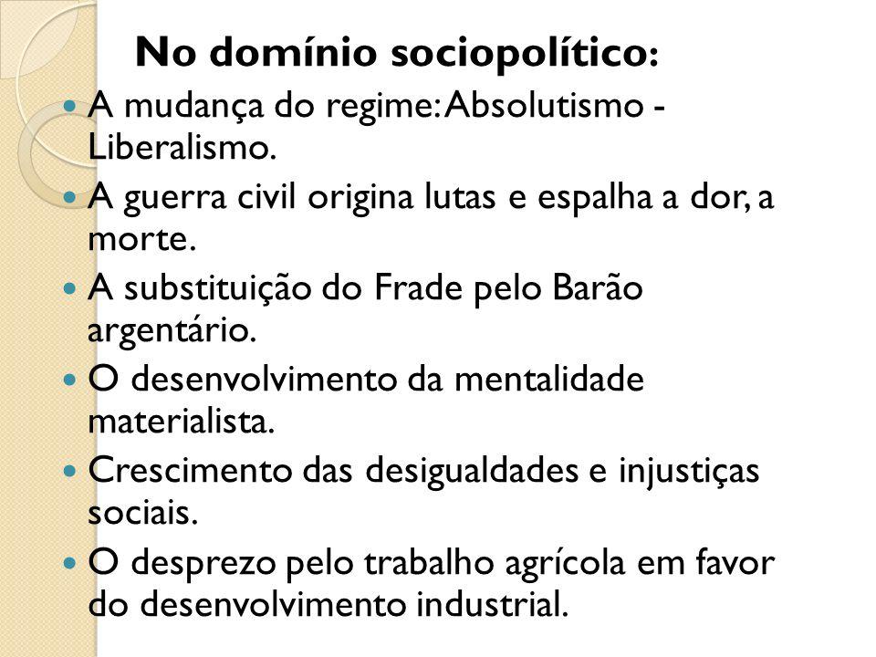 No domínio sociopolítico : A mudança do regime: Absolutismo - Liberalismo. A guerra civil origina lutas e espalha a dor, a morte. A substituição do Fr