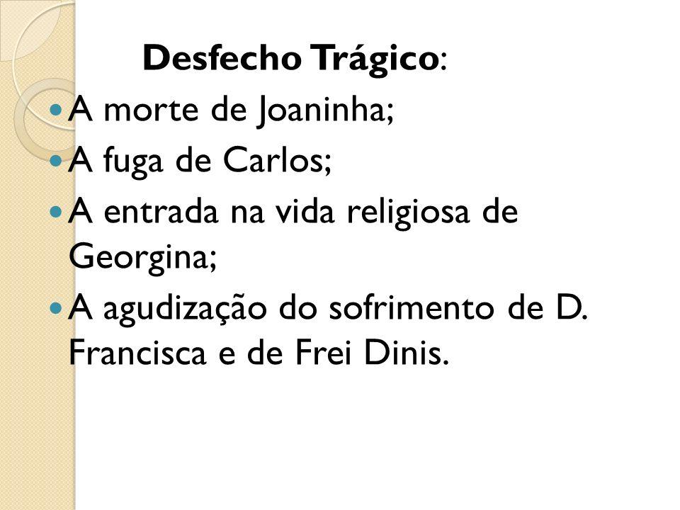 Desfecho Trágico: A morte de Joaninha; A fuga de Carlos; A entrada na vida religiosa de Georgina; A agudização do sofrimento de D. Francisca e de Frei